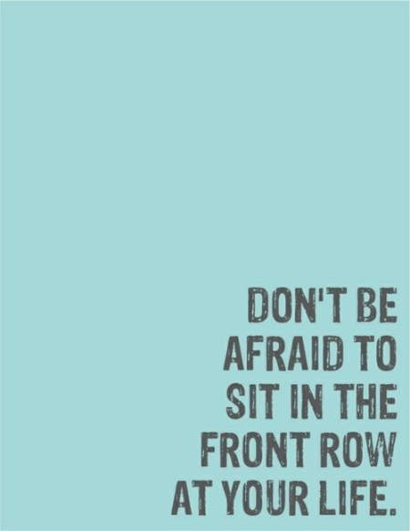 don't be afraid to sit in the front row of your life
